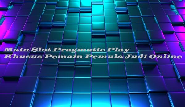 Main Slot Pragmatic Play Khusus Pemain Pemula Judi Online
